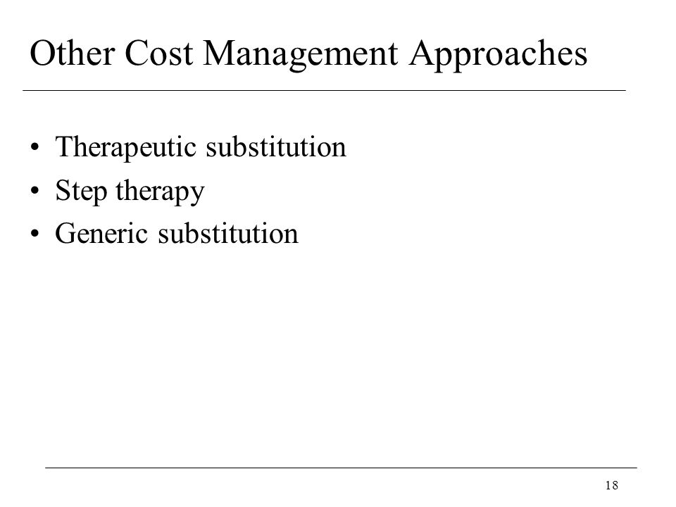 18 Other Cost Management Approaches Therapeutic substitution Step therapy Generic substitution