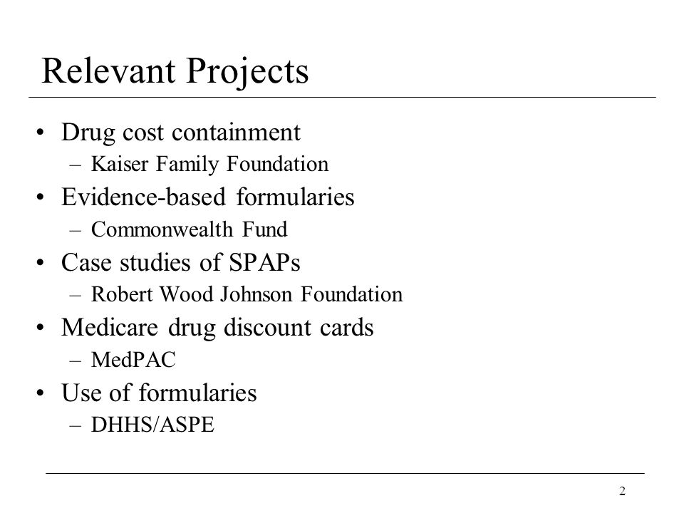 2 Relevant Projects Drug cost containment –Kaiser Family Foundation Evidence-based formularies –Commonwealth Fund Case studies of SPAPs –Robert Wood Johnson Foundation Medicare drug discount cards –MedPAC Use of formularies –DHHS/ASPE