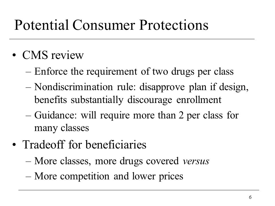 6 Potential Consumer Protections CMS review –Enforce the requirement of two drugs per class –Nondiscrimination rule: disapprove plan if design, benefits substantially discourage enrollment –Guidance: will require more than 2 per class for many classes Tradeoff for beneficiaries –More classes, more drugs covered versus –More competition and lower prices