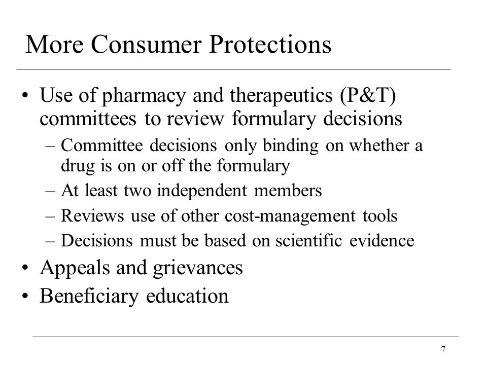 7 More Consumer Protections Use of pharmacy and therapeutics (P&T) committees to review formulary decisions –Committee decisions only binding on whether a drug is on or off the formulary –At least two independent members –Reviews use of other cost-management tools –Decisions must be based on scientific evidence Appeals and grievances Beneficiary education