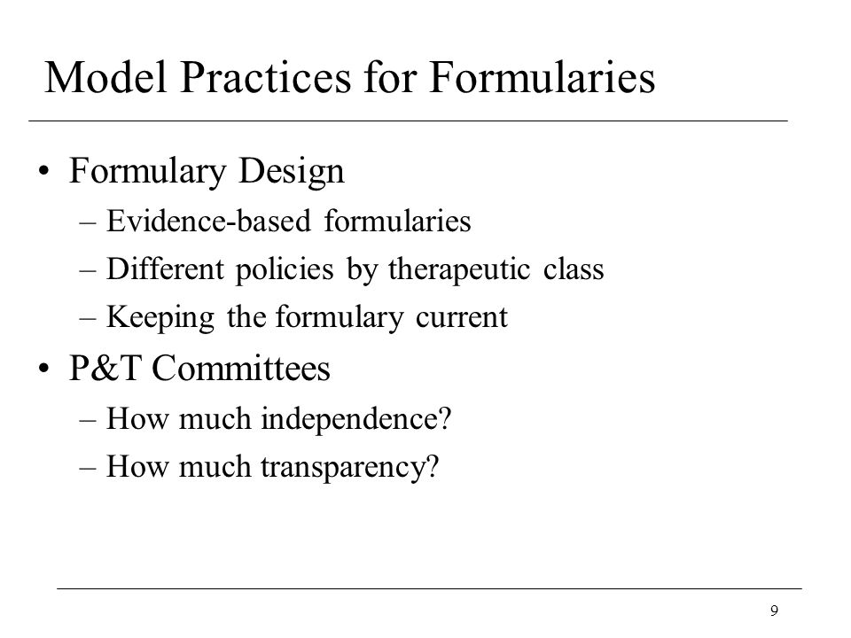 9 Model Practices for Formularies Formulary Design –Evidence-based formularies –Different policies by therapeutic class –Keeping the formulary current P&T Committees –How much independence.