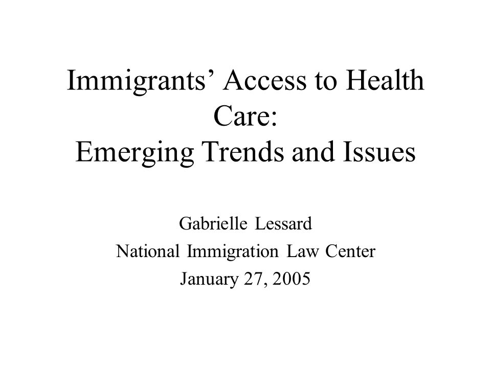 Immigrants Access to Health Care: Emerging Trends and Issues Gabrielle Lessard National Immigration Law Center January 27, 2005