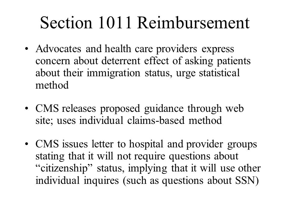 Section 1011 Reimbursement Advocates and health care providers express concern about deterrent effect of asking patients about their immigration status, urge statistical method CMS releases proposed guidance through web site; uses individual claims-based method CMS issues letter to hospital and provider groups stating that it will not require questions about citizenship status, implying that it will use other individual inquires (such as questions about SSN)