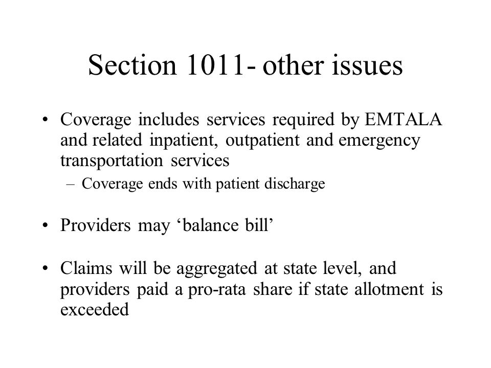 Section 1011- other issues Coverage includes services required by EMTALA and related inpatient, outpatient and emergency transportation services –Coverage ends with patient discharge Providers may balance bill Claims will be aggregated at state level, and providers paid a pro-rata share if state allotment is exceeded