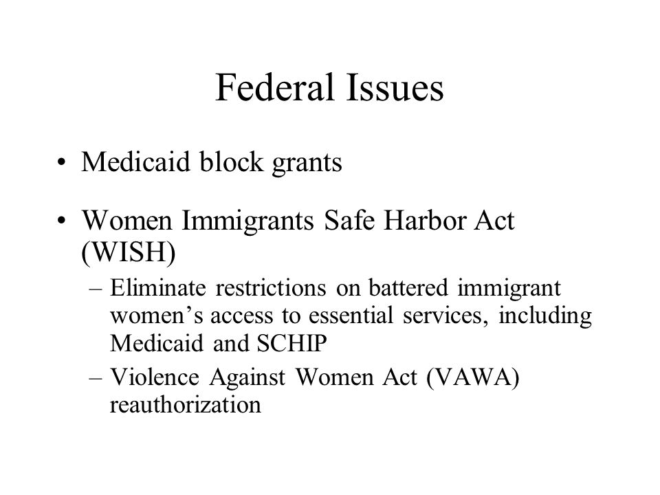 WISH Eliminates 5 year bar Eliminates restrictions on SSI eligibility Clarifies eligibility for federal housing programs Exempts DV, trafficking and crime survivors with U visas from the public charge test Exempts DV, trafficking and crime survivors from sponsor deeming and liability