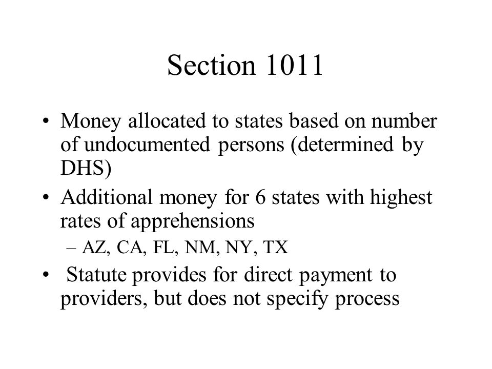 Section 1011 Money allocated to states based on number of undocumented persons (determined by DHS) Additional money for 6 states with highest rates of apprehensions –AZ, CA, FL, NM, NY, TX Statute provides for direct payment to providers, but does not specify process