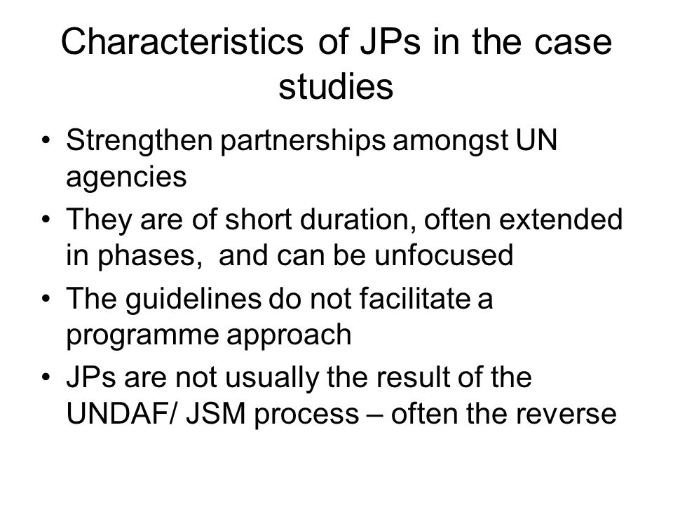 Characteristics of JPs in the case studies Strengthen partnerships amongst UN agencies They are of short duration, often extended in phases, and can be unfocused The guidelines do not facilitate a programme approach JPs are not usually the result of the UNDAF/ JSM process – often the reverse