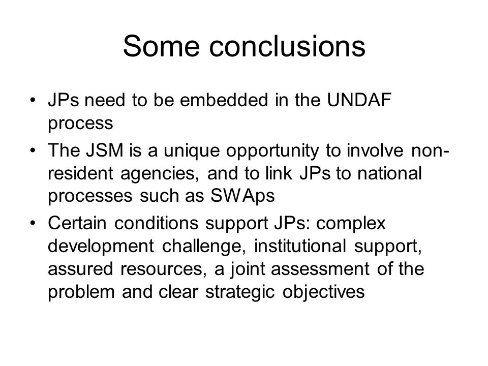 Some conclusions JPs need to be embedded in the UNDAF process The JSM is a unique opportunity to involve non- resident agencies, and to link JPs to national processes such as SWAps Certain conditions support JPs: complex development challenge, institutional support, assured resources, a joint assessment of the problem and clear strategic objectives