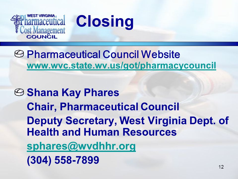 12 Pharmaceutical Council Website www.wvc.state.wv.us/got/pharmacycouncil www.wvc.state.wv.us/got/pharmacycouncil Shana Kay Phares Chair, Pharmaceutic
