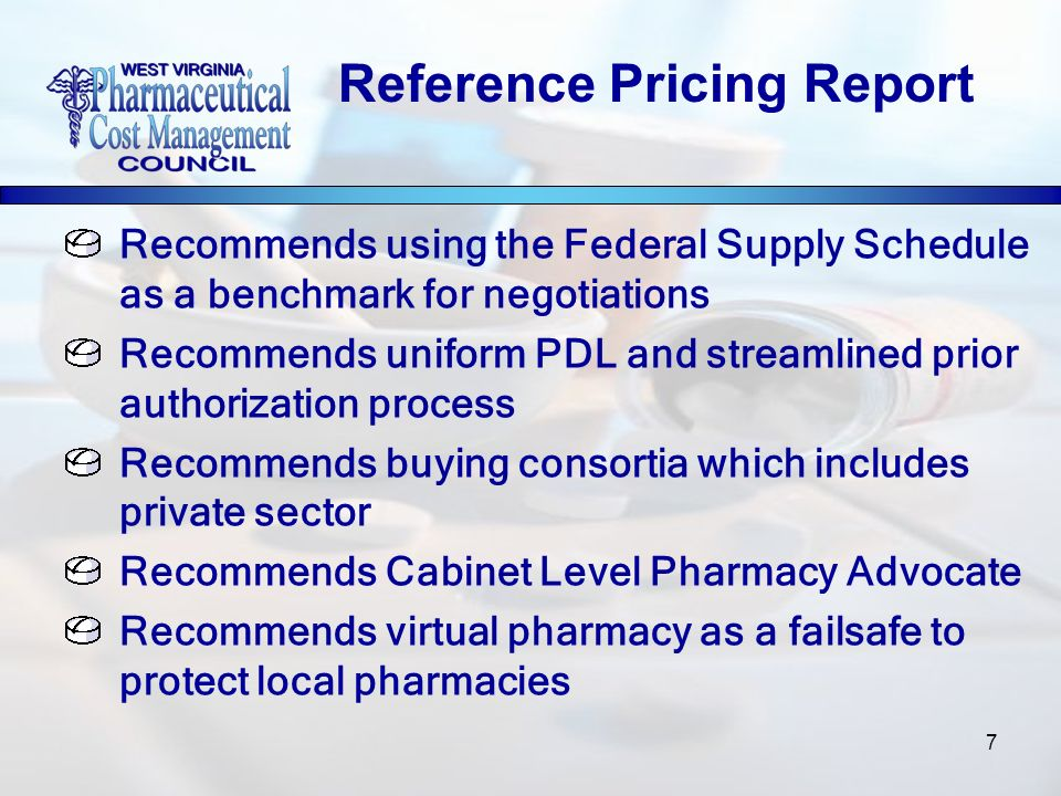 7 Recommends using the Federal Supply Schedule as a benchmark for negotiations Recommends uniform PDL and streamlined prior authorization process Recommends buying consortia which includes private sector Recommends Cabinet Level Pharmacy Advocate Recommends virtual pharmacy as a failsafe to protect local pharmacies Reference Pricing Report