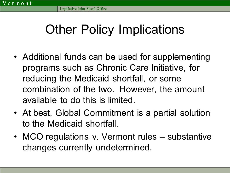V e r m o n t Legislative Joint Fiscal Office Other Policy Implications Additional funds can be used for supplementing programs such as Chronic Care Initiative, for reducing the Medicaid shortfall, or some combination of the two.