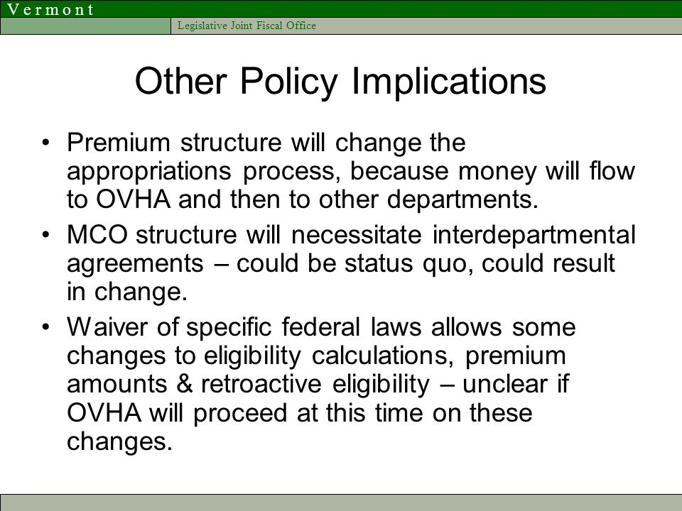 V e r m o n t Legislative Joint Fiscal Office Other Policy Implications Premium structure will change the appropriations process, because money will flow to OVHA and then to other departments.