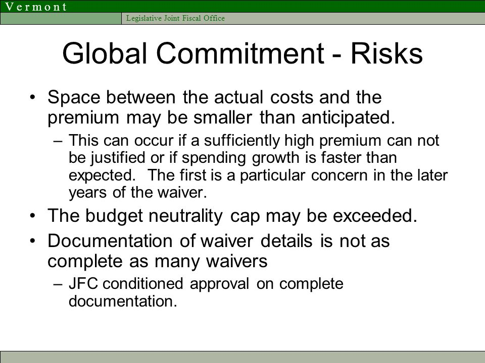 V e r m o n t Legislative Joint Fiscal Office Global Commitment - Risks Space between the actual costs and the premium may be smaller than anticipated.