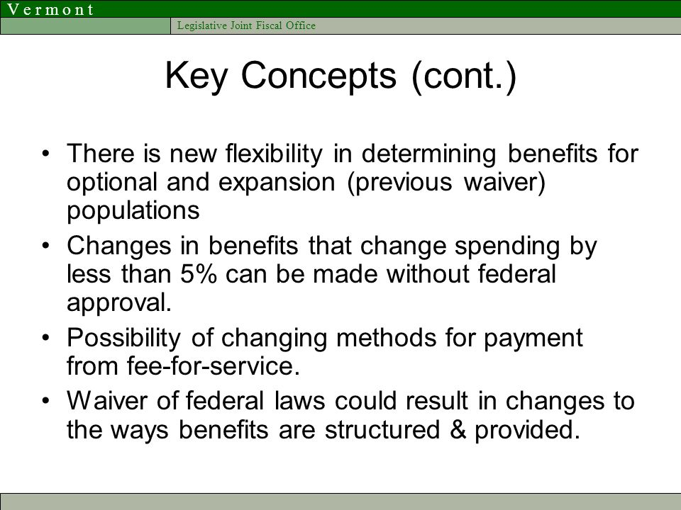 V e r m o n t Legislative Joint Fiscal Office Key Concepts (cont.) There is new flexibility in determining benefits for optional and expansion (previous waiver) populations Changes in benefits that change spending by less than 5% can be made without federal approval.