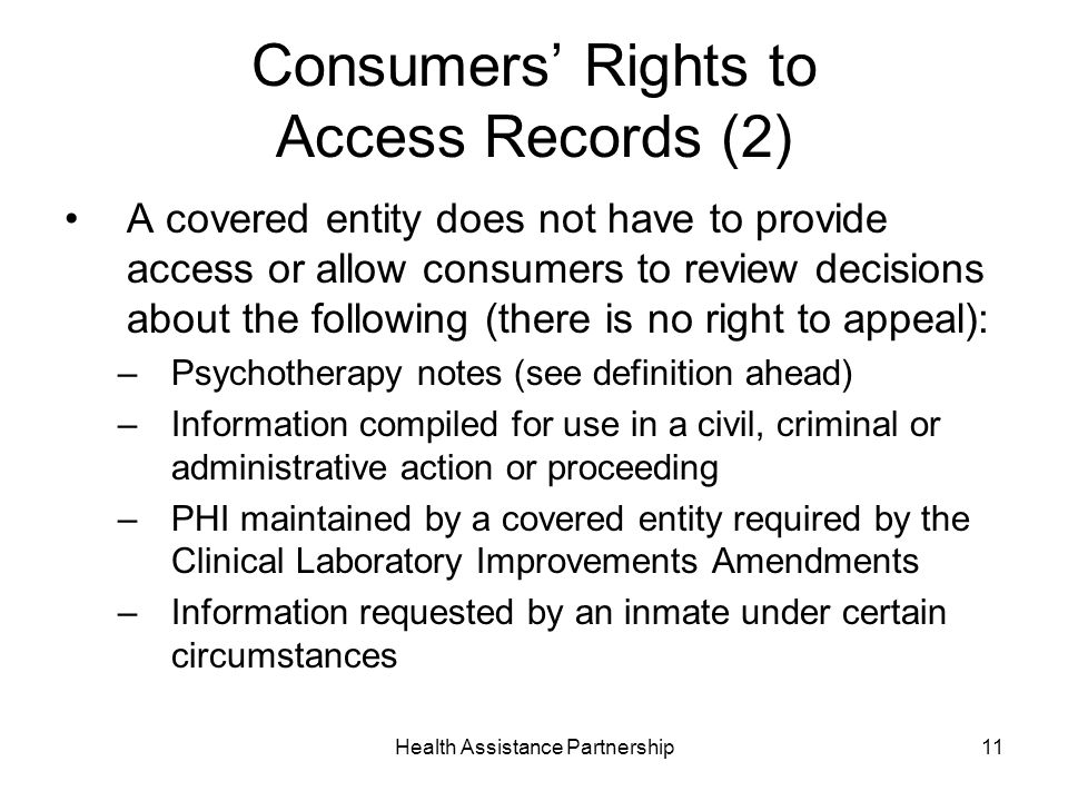 Health Assistance Partnership11 Consumers Rights to Access Records (2) A covered entity does not have to provide access or allow consumers to review decisions about the following (there is no right to appeal): –Psychotherapy notes (see definition ahead) –Information compiled for use in a civil, criminal or administrative action or proceeding –PHI maintained by a covered entity required by the Clinical Laboratory Improvements Amendments –Information requested by an inmate under certain circumstances