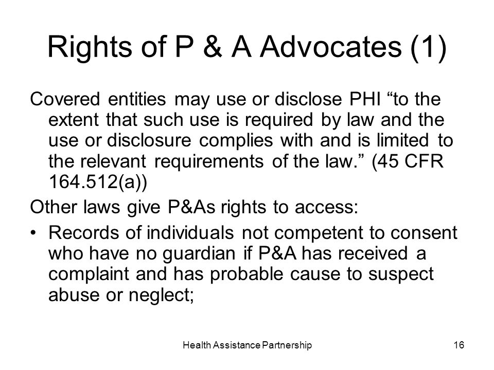 Health Assistance Partnership16 Rights of P & A Advocates (1) Covered entities may use or disclose PHI to the extent that such use is required by law and the use or disclosure complies with and is limited to the relevant requirements of the law.