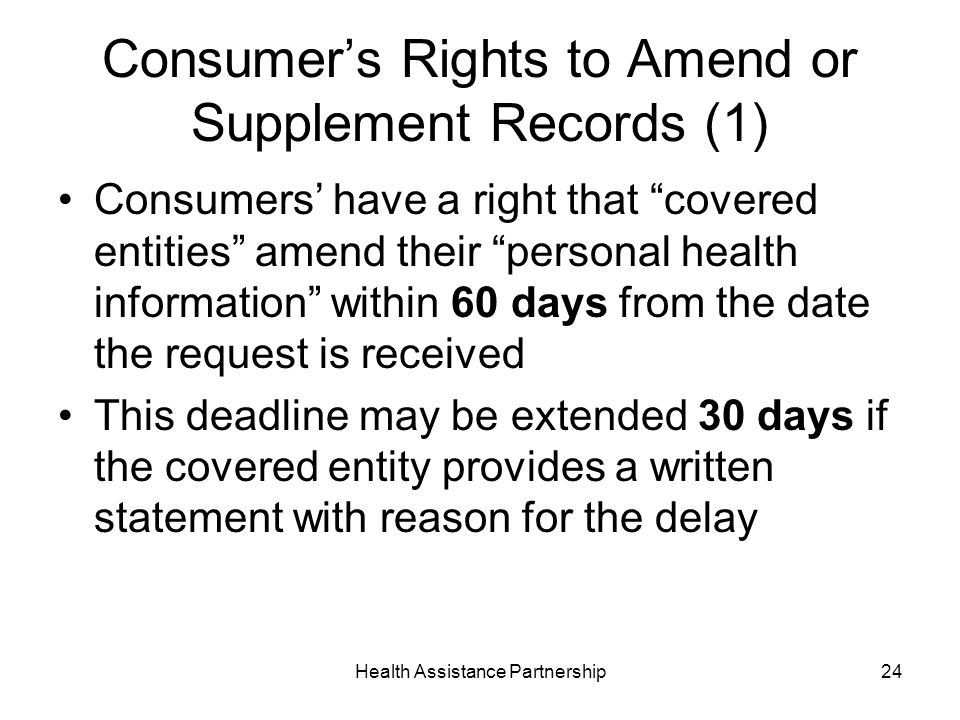 Health Assistance Partnership24 Consumers Rights to Amend or Supplement Records (1) Consumers have a right that covered entities amend their personal health information within 60 days from the date the request is received This deadline may be extended 30 days if the covered entity provides a written statement with reason for the delay