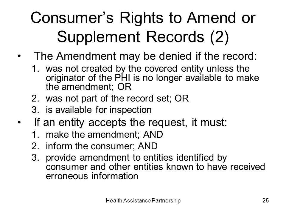 Health Assistance Partnership25 Consumers Rights to Amend or Supplement Records (2) The Amendment may be denied if the record: 1.was not created by the covered entity unless the originator of the PHI is no longer available to make the amendment; OR 2.was not part of the record set; OR 3.is available for inspection If an entity accepts the request, it must: 1.make the amendment; AND 2.inform the consumer; AND 3.provide amendment to entities identified by consumer and other entities known to have received erroneous information
