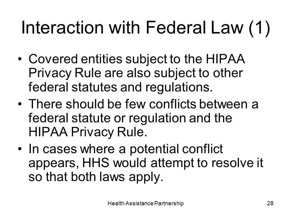 Health Assistance Partnership28 Interaction with Federal Law (1) Covered entities subject to the HIPAA Privacy Rule are also subject to other federal statutes and regulations.