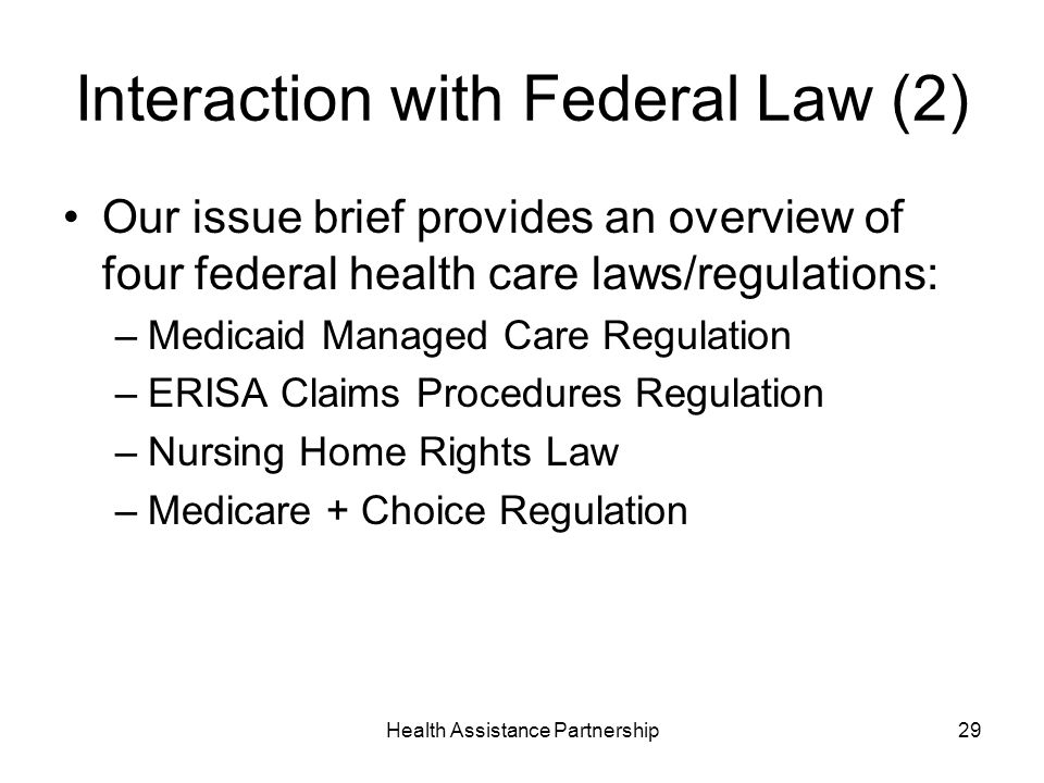 Health Assistance Partnership29 Interaction with Federal Law (2) Our issue brief provides an overview of four federal health care laws/regulations: –Medicaid Managed Care Regulation –ERISA Claims Procedures Regulation –Nursing Home Rights Law –Medicare + Choice Regulation