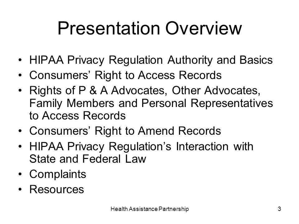 Health Assistance Partnership3 Presentation Overview HIPAA Privacy Regulation Authority and Basics Consumers Right to Access Records Rights of P & A Advocates, Other Advocates, Family Members and Personal Representatives to Access Records Consumers Right to Amend Records HIPAA Privacy Regulations Interaction with State and Federal Law Complaints Resources