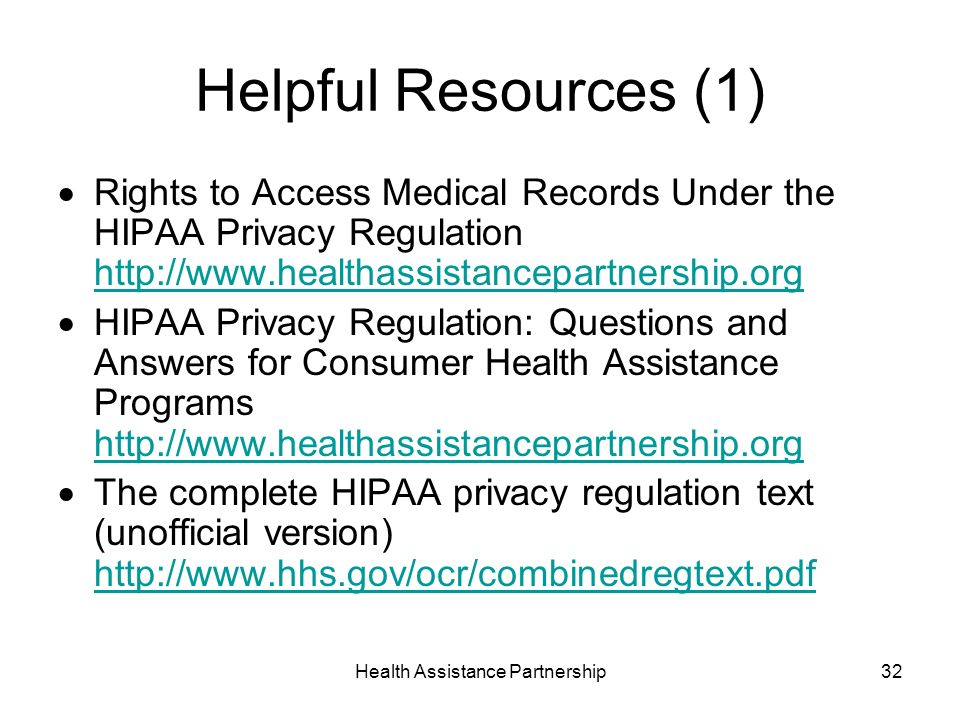 Health Assistance Partnership32 Helpful Resources (1) Rights to Access Medical Records Under the HIPAA Privacy Regulation     HIPAA Privacy Regulation: Questions and Answers for Consumer Health Assistance Programs     The complete HIPAA privacy regulation text (unofficial version)