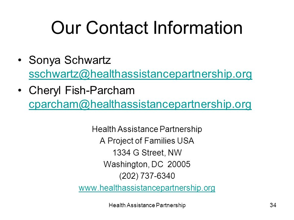 Health Assistance Partnership34 Our Contact Information Sonya Schwartz  Cheryl Fish-Parcham  Health Assistance Partnership A Project of Families USA 1334 G Street, NW Washington, DC (202)
