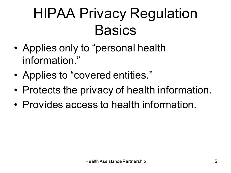Health Assistance Partnership5 HIPAA Privacy Regulation Basics Applies only to personal health information.