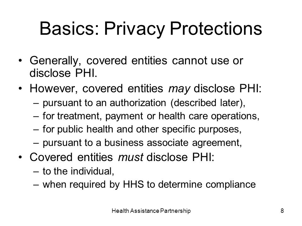 Health Assistance Partnership8 Basics: Privacy Protections Generally, covered entities cannot use or disclose PHI.