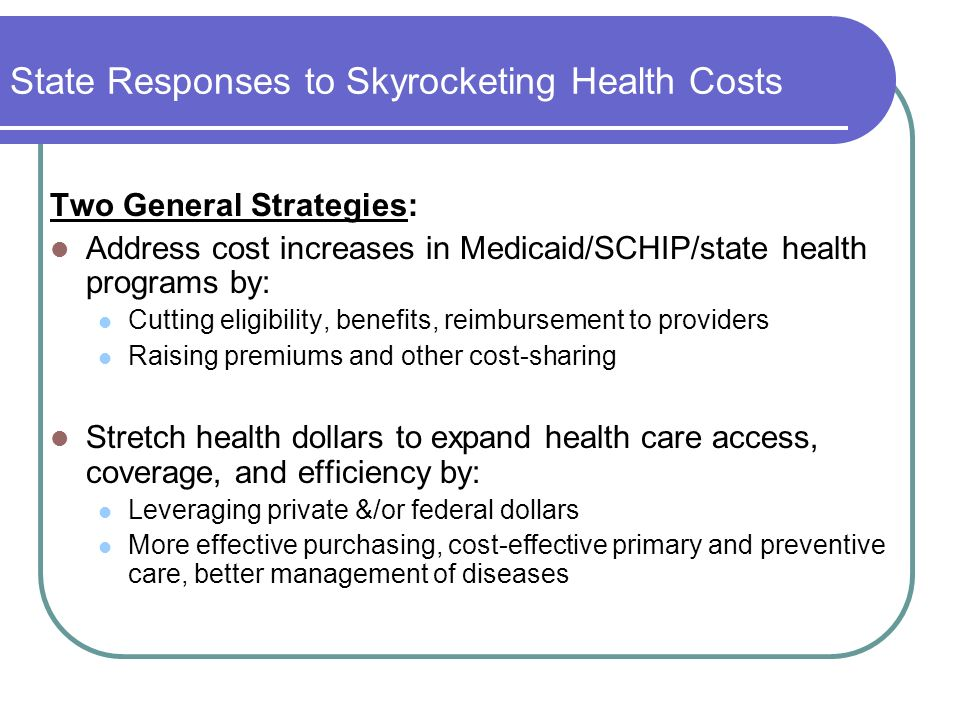 State Responses to Skyrocketing Health Costs Two General Strategies: Address cost increases in Medicaid/SCHIP/state health programs by: Cutting eligib