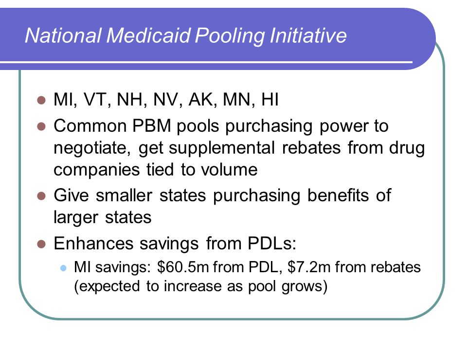 National Medicaid Pooling Initiative MI, VT, NH, NV, AK, MN, HI Common PBM pools purchasing power to negotiate, get supplemental rebates from drug com