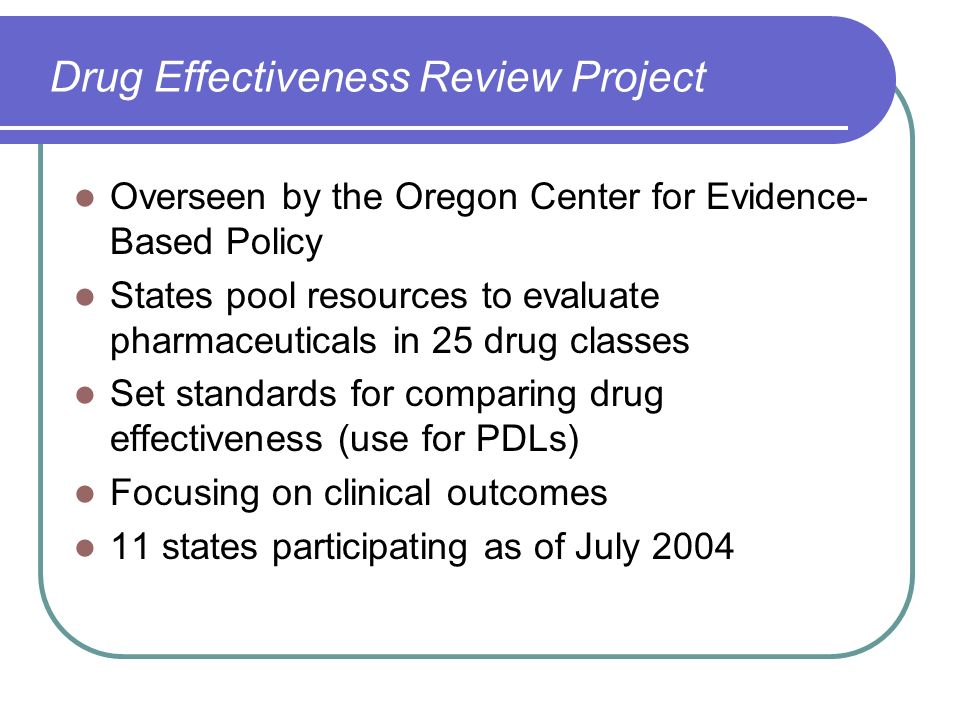 Drug Effectiveness Review Project Overseen by the Oregon Center for Evidence- Based Policy States pool resources to evaluate pharmaceuticals in 25 dru