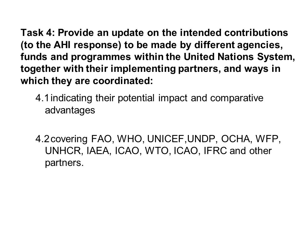Task 4: Provide an update on the intended contributions (to the AHI response) to be made by different agencies, funds and programmes within the United Nations System, together with their implementing partners, and ways in which they are coordinated: 4.1indicating their potential impact and comparative advantages 4.2covering FAO, WHO, UNICEF,UNDP, OCHA, WFP, UNHCR, IAEA, ICAO, WTO, ICAO, IFRC and other partners.