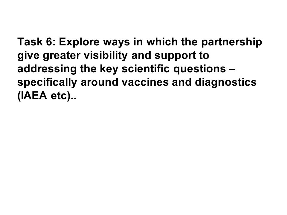 Task 6: Explore ways in which the partnership give greater visibility and support to addressing the key scientific questions – specifically around vaccines and diagnostics (IAEA etc)..