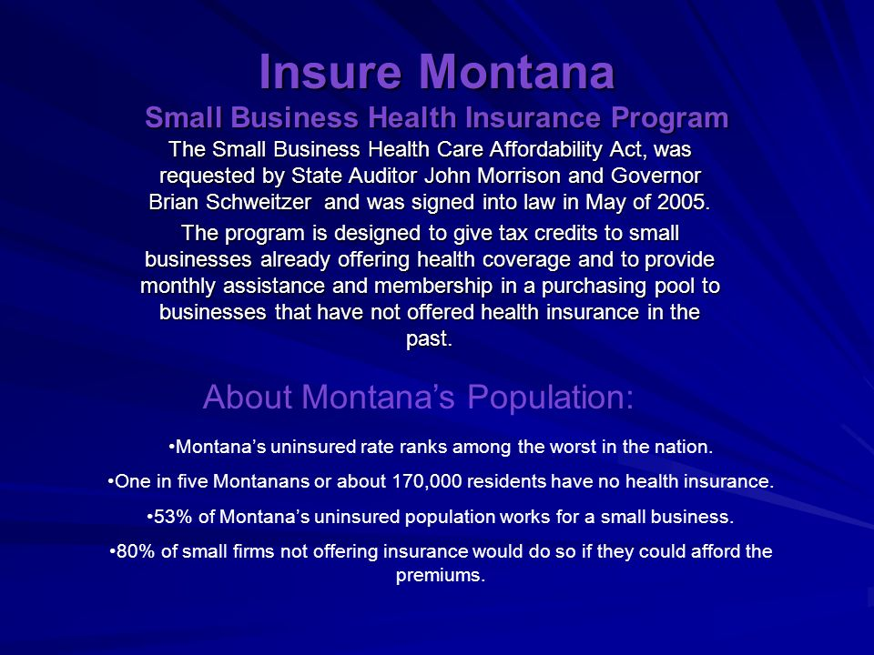 Insure Montana Small Business Health Insurance Program The Small Business Health Care Affordability Act, was requested by State Auditor John Morrison and Governor Brian Schweitzer and was signed into law in May of 2005.