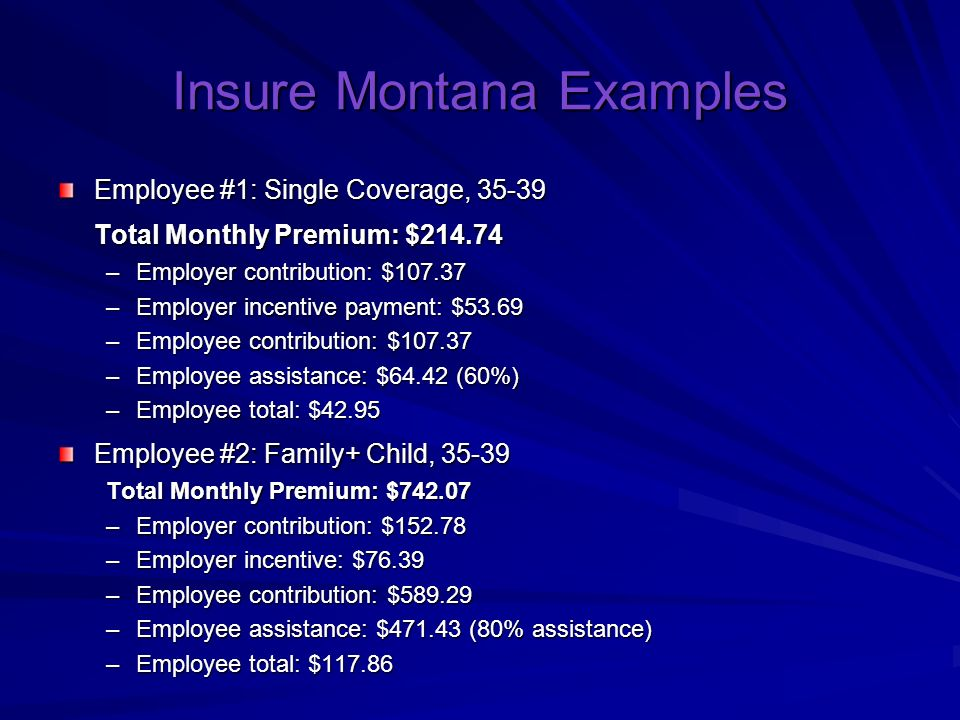 Insure Montana Examples Employee #1: Single Coverage, Total Monthly Premium: $ –Employer contribution: $ –Employer incentive payment: $53.69 –Employee contribution: $ –Employee assistance: $64.42 (60%) –Employee total: $42.95 Employee #2: Family+ Child, Total Monthly Premium: $ –Employer contribution: $ –Employer incentive: $76.39 –Employee contribution: $ –Employee assistance: $ (80% assistance) –Employee total: $117.86