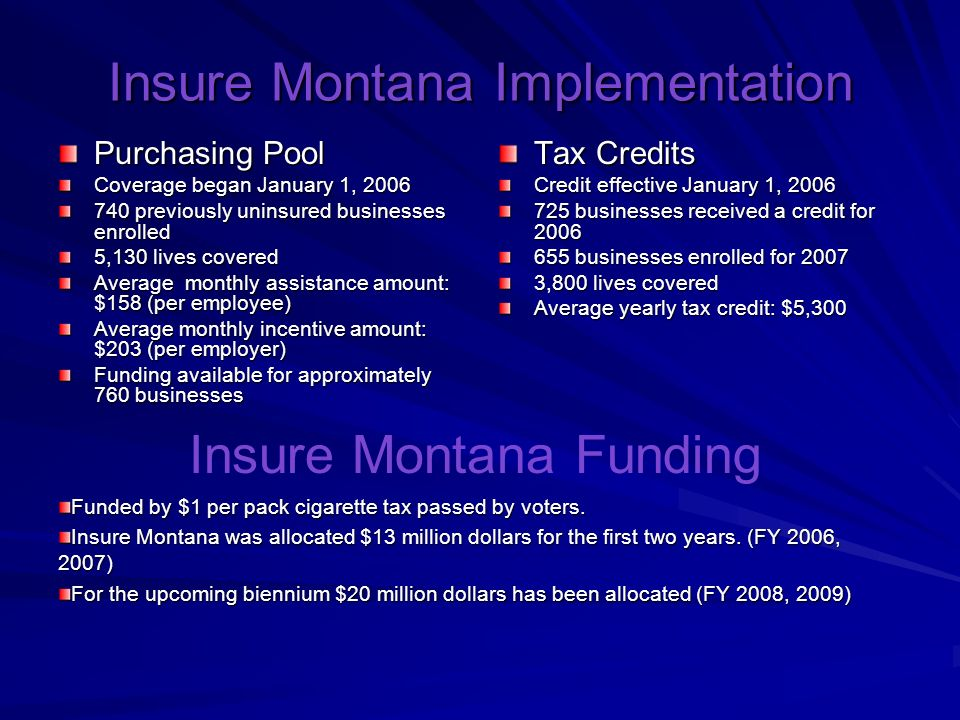 Insure Montana Implementation Purchasing Pool Coverage began January 1, previously uninsured businesses enrolled 5,130 lives covered Average monthly assistance amount: $158 (per employee) Average monthly incentive amount: $203 (per employer) Funding available for approximately 760 businesses Tax Credits Credit effective January 1, businesses received a credit for businesses enrolled for ,800 lives covered Average yearly tax credit: $5,300 Insure Montana Funding Funded by $1 per pack cigarette tax passed by voters.