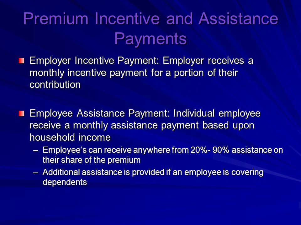 Premium Incentive and Assistance Payments Employer Incentive Payment: Employer receives a monthly incentive payment for a portion of their contribution Employee Assistance Payment: Individual employee receive a monthly assistance payment based upon household income –Employees can receive anywhere from 20%- 90% assistance on their share of the premium –Additional assistance is provided if an employee is covering dependents