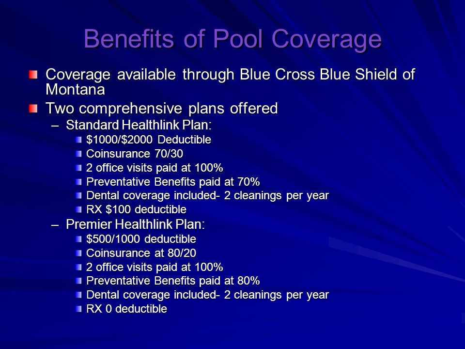 Benefits of Pool Coverage Coverage available through Blue Cross Blue Shield of Montana Two comprehensive plans offered –Standard Healthlink Plan: $1000/$2000 Deductible Coinsurance 70/30 2 office visits paid at 100% Preventative Benefits paid at 70% Dental coverage included- 2 cleanings per year RX $100 deductible –Premier Healthlink Plan: $500/1000 deductible Coinsurance at 80/20 2 office visits paid at 100% Preventative Benefits paid at 80% Dental coverage included- 2 cleanings per year RX 0 deductible