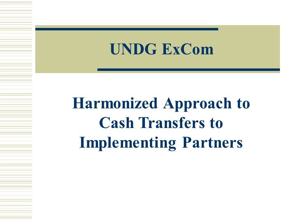Harmonized Approach to Cash Transfers to Implementing Partners UNDG ExCom