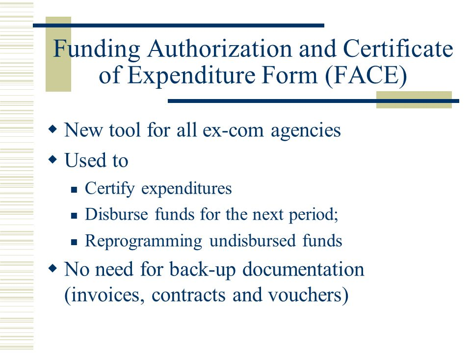 Funding Authorization and Certificate of Expenditure Form (FACE) New tool for all ex-com agencies Used to Certify expenditures Disburse funds for the next period; Reprogramming undisbursed funds No need for back-up documentation (invoices, contracts and vouchers)