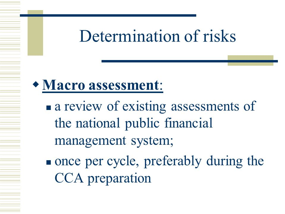 Determination of risks (cont.) Micro assessment: assessment of the adequacy of the implementing partners financial management systems and internal controls; once per programming cycle; threshold: US$ 100,000 collectively from UN Agencies