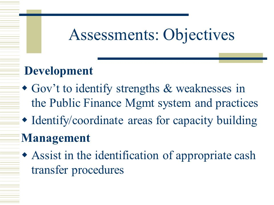 Assessments: Objectives Development Govt to identify strengths & weaknesses in the Public Finance Mgmt system and practices Identify/coordinate areas for capacity building Management Assist in the identification of appropriate cash transfer procedures