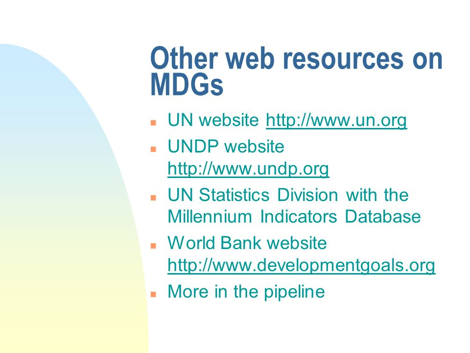 Other web resources on MDGs n UN website   n UNDP website   n UN Statistics Division with the Millennium Indicators Database n World Bank website   n More in the pipeline