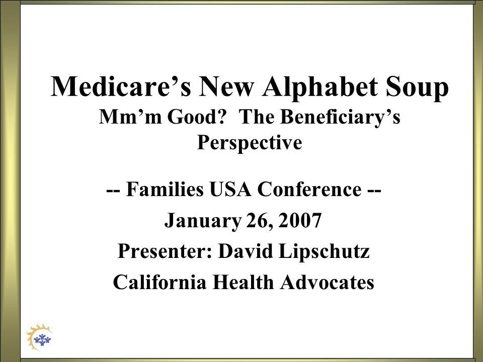 Medicares New Alphabet Soup Mmm Good? The Beneficiarys Perspective -- Families USA Conference -- January 26, 2007 Presenter: David Lipschutz Californi