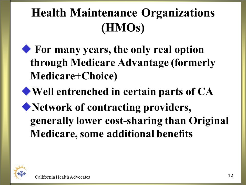 California Health Advocates 12 Health Maintenance Organizations (HMOs) For many years, the only real option through Medicare Advantage (formerly Medic
