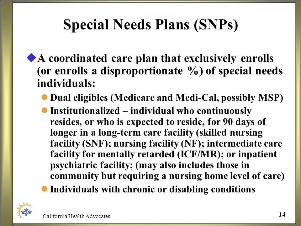 California Health Advocates 14 Special Needs Plans (SNPs) A coordinated care plan that exclusively enrolls (or enrolls a disproportionate %) of specia