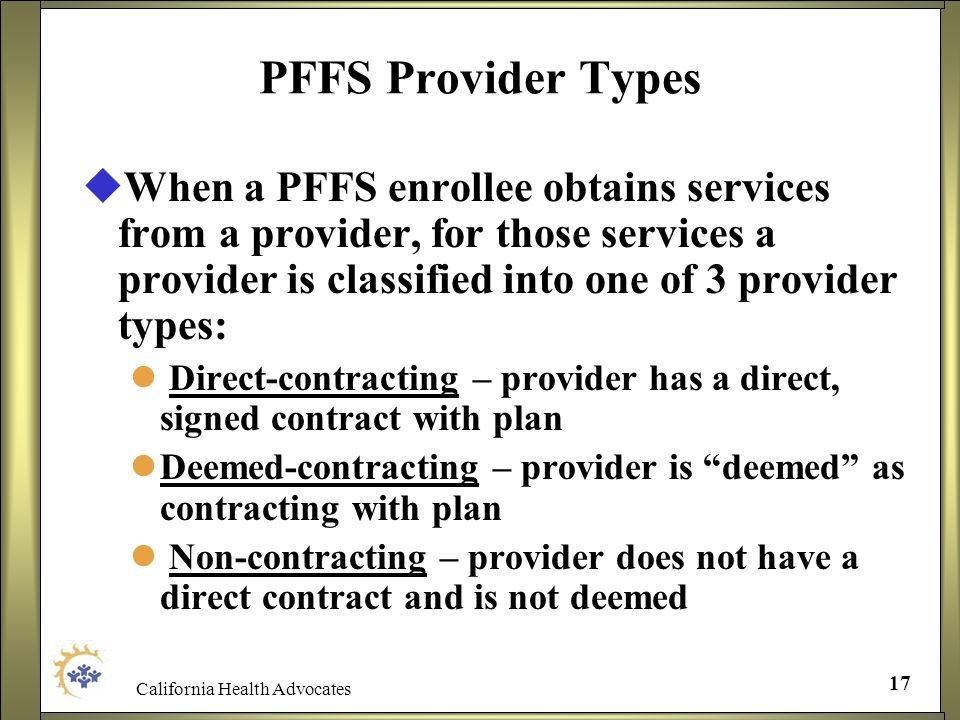 California Health Advocates 17 PFFS Provider Types When a PFFS enrollee obtains services from a provider, for those services a provider is classified