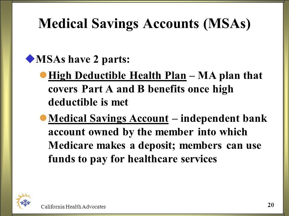 California Health Advocates 20 Medical Savings Accounts (MSAs) MSAs have 2 parts: High Deductible Health Plan – MA plan that covers Part A and B benef