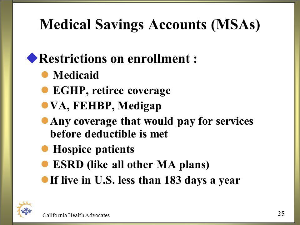 California Health Advocates 25 Medical Savings Accounts (MSAs) Restrictions on enrollment : Medicaid EGHP, retiree coverage VA, FEHBP, Medigap Any cov